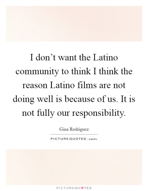 I don't want the Latino community to think I think the reason Latino films are not doing well is because of us. It is not fully our responsibility Picture Quote #1
