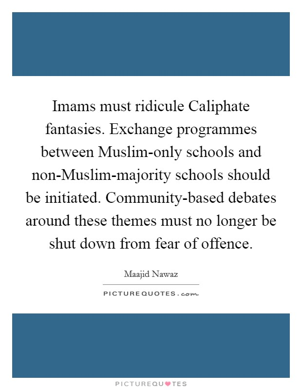 Imams must ridicule Caliphate fantasies. Exchange programmes between Muslim-only schools and non-Muslim-majority schools should be initiated. Community-based debates around these themes must no longer be shut down from fear of offence Picture Quote #1