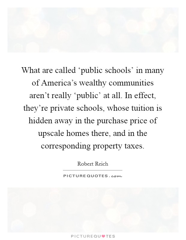 What are called 'public schools' in many of America's wealthy communities aren't really 'public' at all. In effect, they're private schools, whose tuition is hidden away in the purchase price of upscale homes there, and in the corresponding property taxes Picture Quote #1