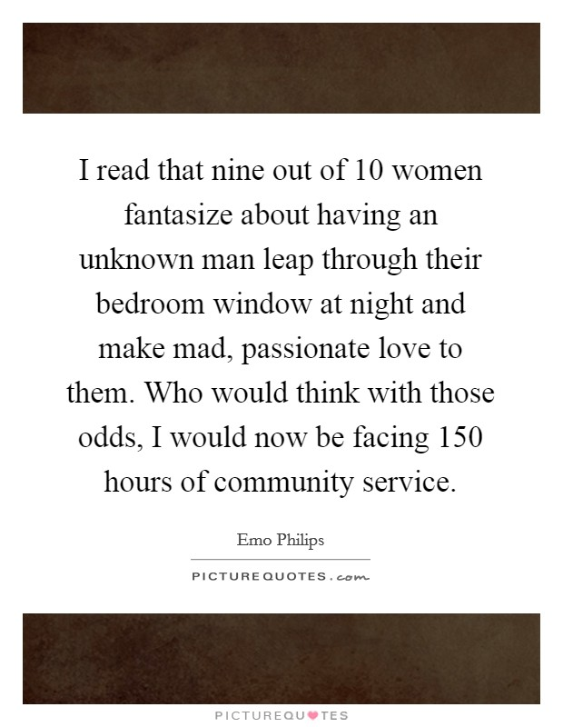I read that nine out of 10 women fantasize about having an unknown man leap through their bedroom window at night and make mad, passionate love to them. Who would think with those odds, I would now be facing 150 hours of community service Picture Quote #1