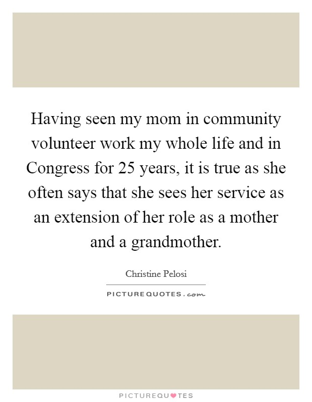 Having seen my mom in community volunteer work my whole life and in Congress for 25 years, it is true as she often says that she sees her service as an extension of her role as a mother and a grandmother Picture Quote #1