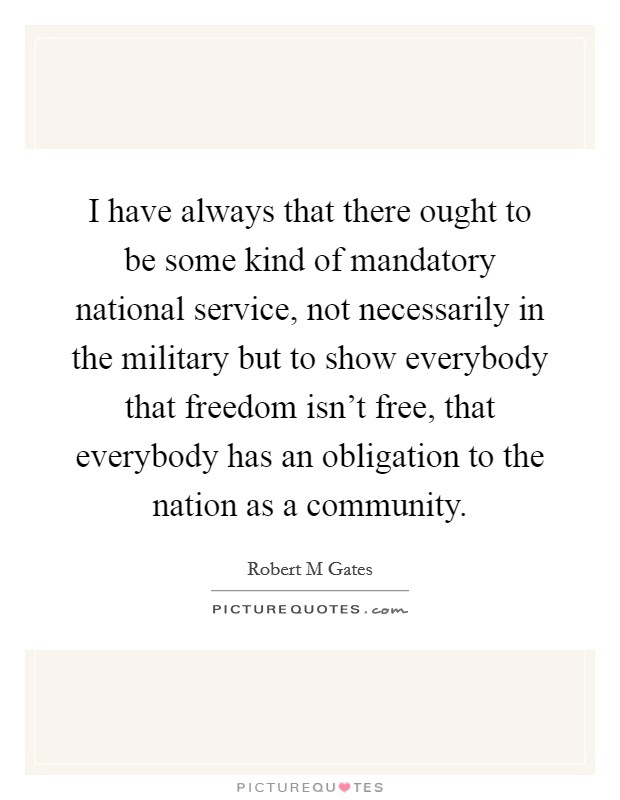 I have always that there ought to be some kind of mandatory national service, not necessarily in the military but to show everybody that freedom isn't free, that everybody has an obligation to the nation as a community Picture Quote #1