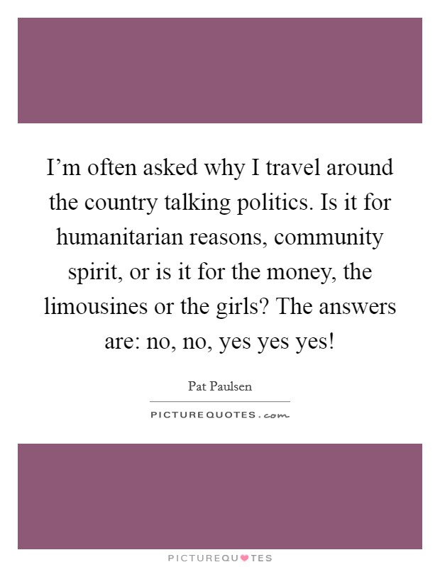 I'm often asked why I travel around the country talking politics. Is it for humanitarian reasons, community spirit, or is it for the money, the limousines or the girls? The answers are: no, no, yes yes yes! Picture Quote #1