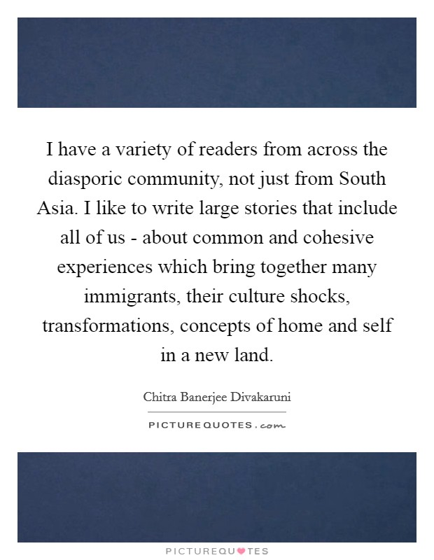 I have a variety of readers from across the diasporic community, not just from South Asia. I like to write large stories that include all of us - about common and cohesive experiences which bring together many immigrants, their culture shocks, transformations, concepts of home and self in a new land Picture Quote #1