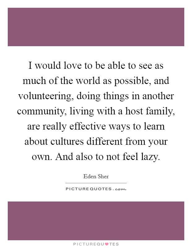I would love to be able to see as much of the world as possible, and volunteering, doing things in another community, living with a host family, are really effective ways to learn about cultures different from your own. And also to not feel lazy Picture Quote #1