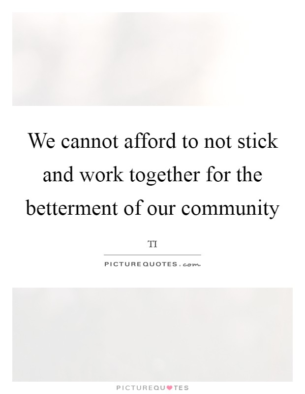 We cannot afford to not stick and work together for the betterment of our community Picture Quote #1
