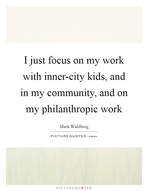 I just focus on my work with inner-city kids, and in my community, and on my philanthropic work Picture Quote #1