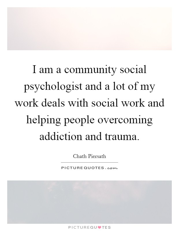 I am a community social psychologist and a lot of my work deals with social work and helping people overcoming addiction and trauma Picture Quote #1