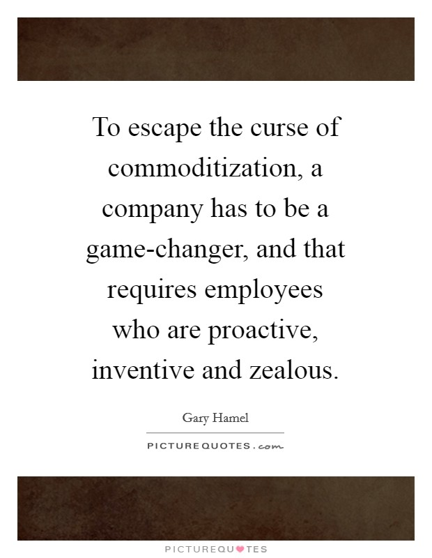 To escape the curse of commoditization, a company has to be a game-changer, and that requires employees who are proactive, inventive and zealous Picture Quote #1