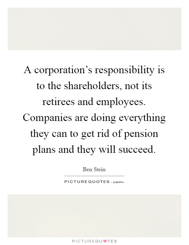 A corporation's responsibility is to the shareholders, not its retirees and employees. Companies are doing everything they can to get rid of pension plans and they will succeed Picture Quote #1