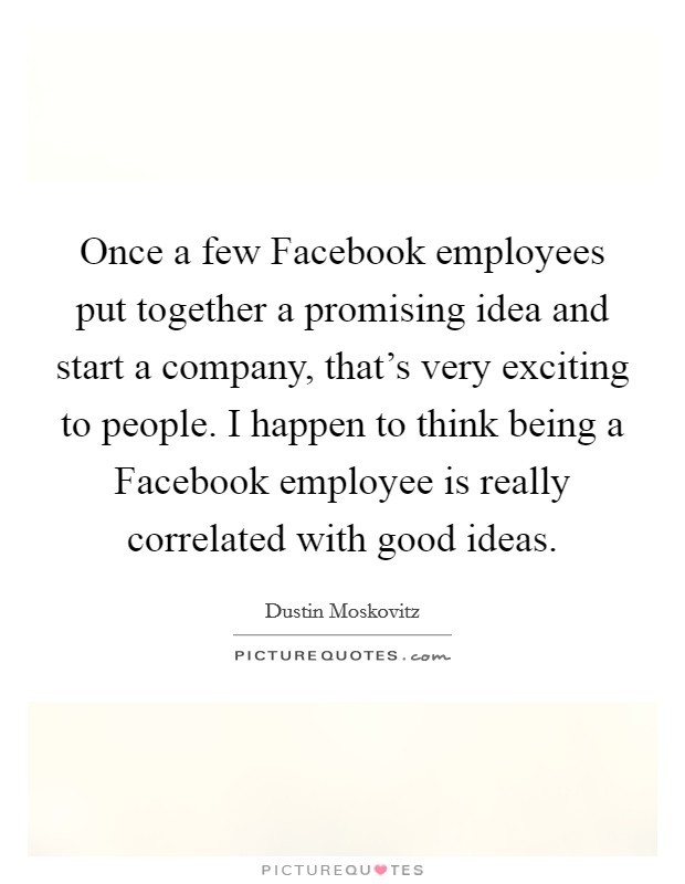 Once a few Facebook employees put together a promising idea and start a company, that's very exciting to people. I happen to think being a Facebook employee is really correlated with good ideas Picture Quote #1