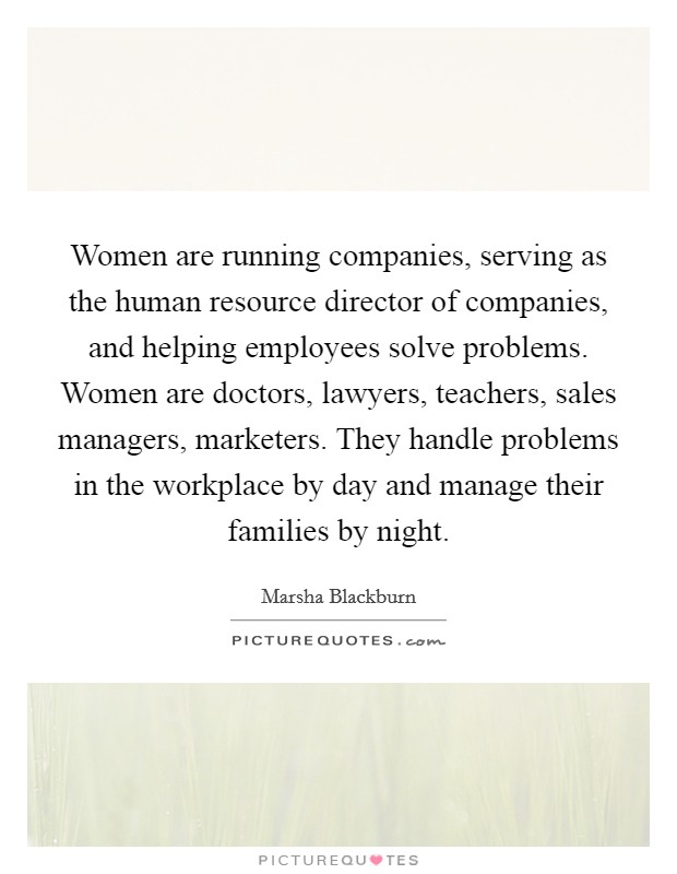 Women are running companies, serving as the human resource director of companies, and helping employees solve problems. Women are doctors, lawyers, teachers, sales managers, marketers. They handle problems in the workplace by day and manage their families by night. Picture Quote #1