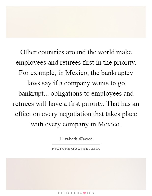 Other countries around the world make employees and retirees first in the priority. For example, in Mexico, the bankruptcy laws say if a company wants to go bankrupt... obligations to employees and retirees will have a first priority. That has an effect on every negotiation that takes place with every company in Mexico Picture Quote #1