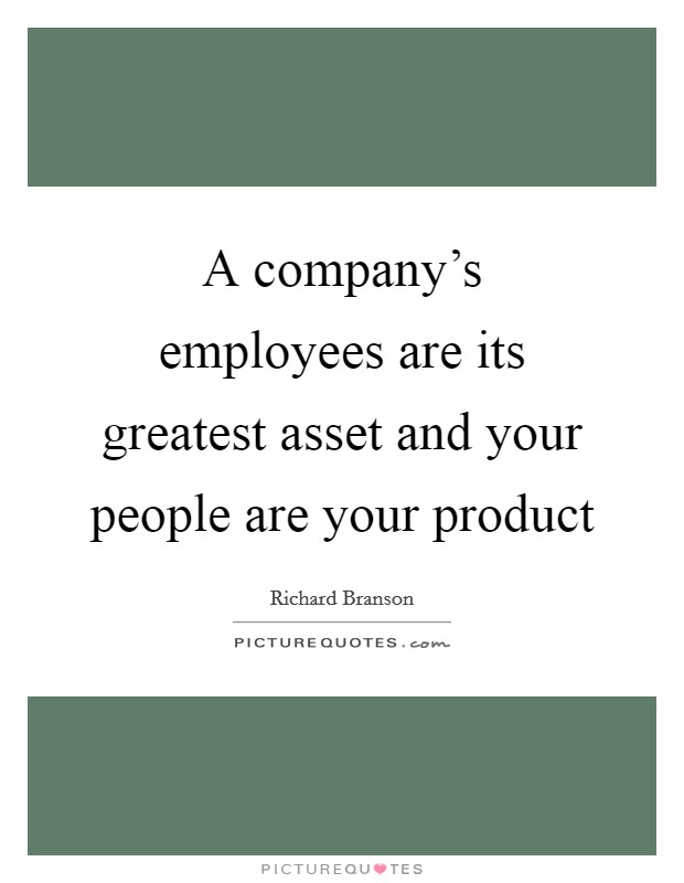A company's employees are its greatest asset and your people are your product Picture Quote #1