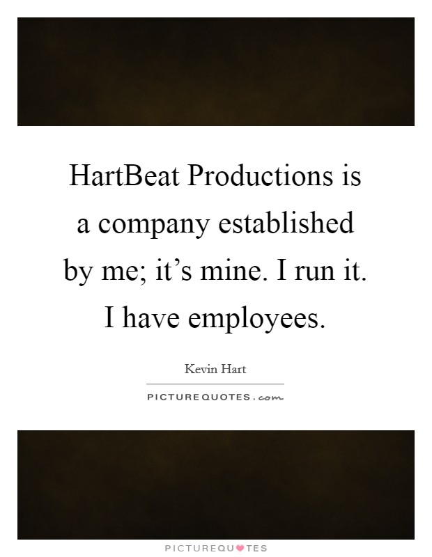 HartBeat Productions is a company established by me; it's mine. I run it. I have employees Picture Quote #1