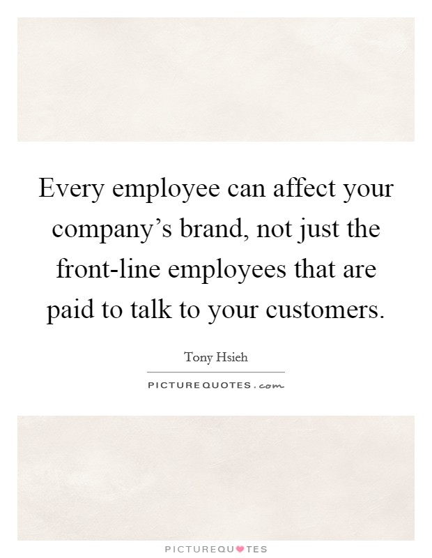 Every employee can affect your company's brand, not just the front-line employees that are paid to talk to your customers Picture Quote #1