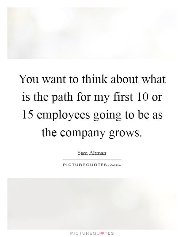 You want to think about what is the path for my first 10 or 15 employees going to be as the company grows Picture Quote #1