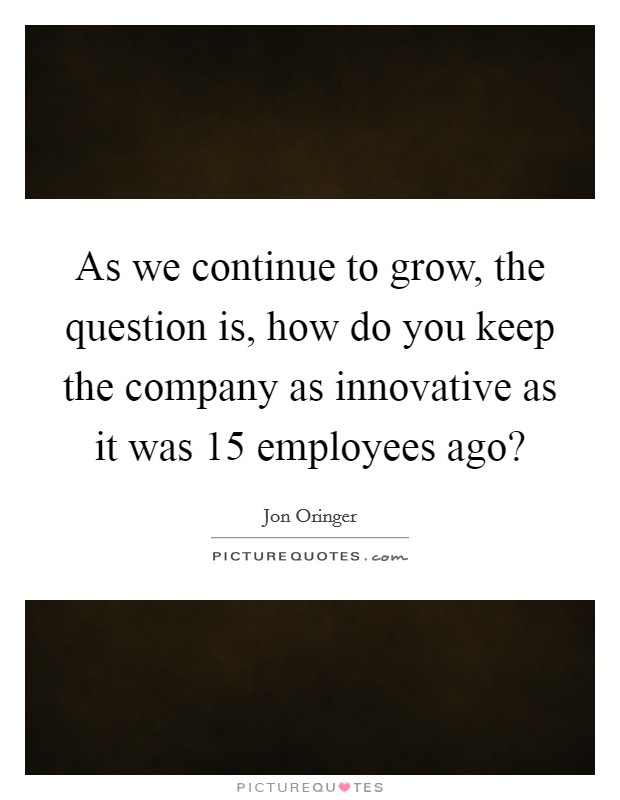 As we continue to grow, the question is, how do you keep the company as innovative as it was 15 employees ago? Picture Quote #1