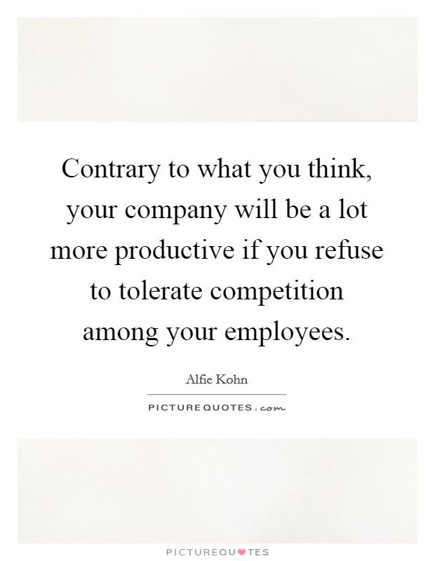 Contrary to what you think, your company will be a lot more productive if you refuse to tolerate competition among your employees. Picture Quote #1