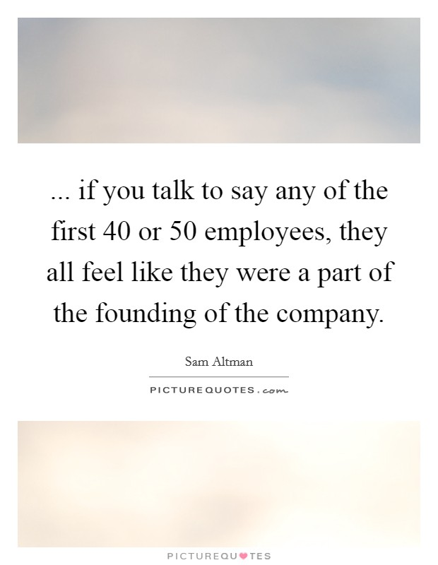 ... if you talk to say any of the first 40 or 50 employees, they all feel like they were a part of the founding of the company Picture Quote #1