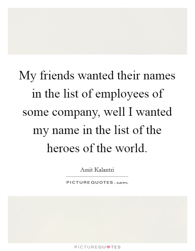My friends wanted their names in the list of employees of some company, well I wanted my name in the list of the heroes of the world Picture Quote #1