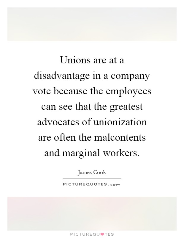 Unions are at a disadvantage in a company vote because the employees can see that the greatest advocates of unionization are often the malcontents and marginal workers Picture Quote #1