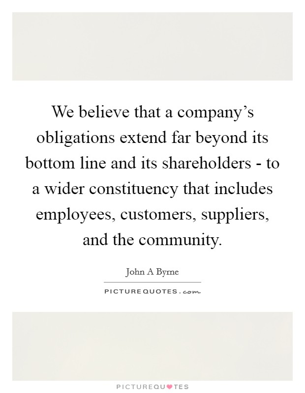 We believe that a company's obligations extend far beyond its bottom line and its shareholders - to a wider constituency that includes employees, customers, suppliers, and the community Picture Quote #1