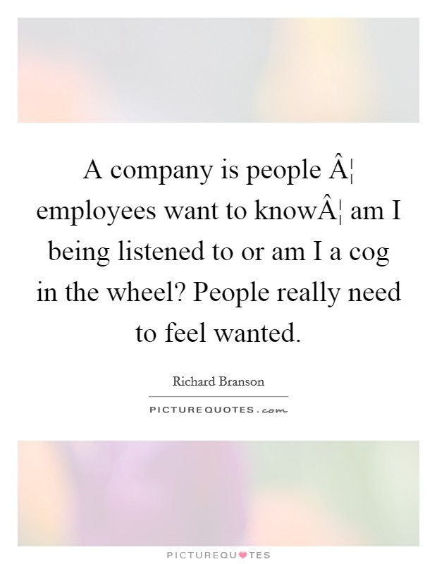 A company is people ¦ employees want to know¦ am I being listened to or am I a cog in the wheel? People really need to feel wanted Picture Quote #1