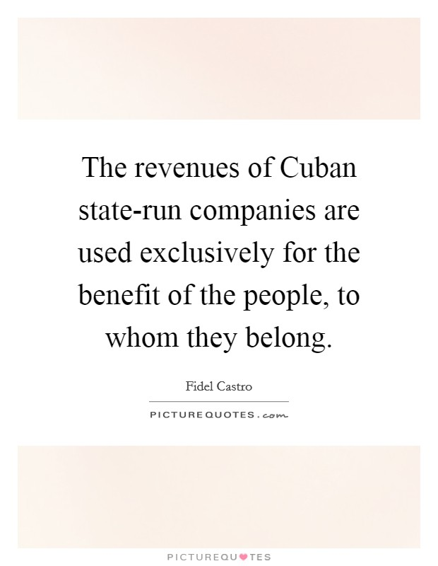 The revenues of Cuban state-run companies are used exclusively for the benefit of the people, to whom they belong Picture Quote #1