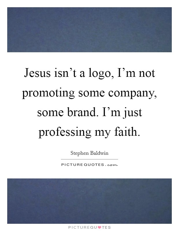 Jesus isn't a logo, I'm not promoting some company, some brand. I'm just professing my faith Picture Quote #1