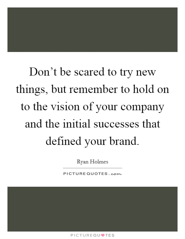 Don't be scared to try new things, but remember to hold on to the vision of your company and the initial successes that defined your brand Picture Quote #1