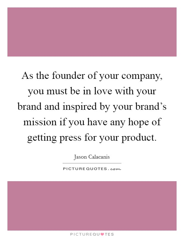 As the founder of your company, you must be in love with your brand and inspired by your brand's mission if you have any hope of getting press for your product Picture Quote #1