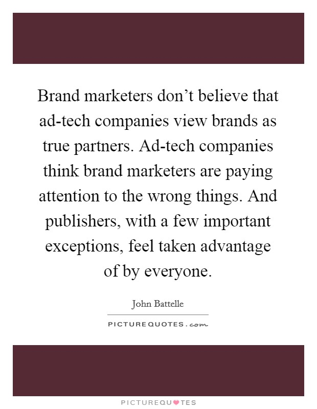 Brand marketers don't believe that ad-tech companies view brands as true partners. Ad-tech companies think brand marketers are paying attention to the wrong things. And publishers, with a few important exceptions, feel taken advantage of by everyone Picture Quote #1