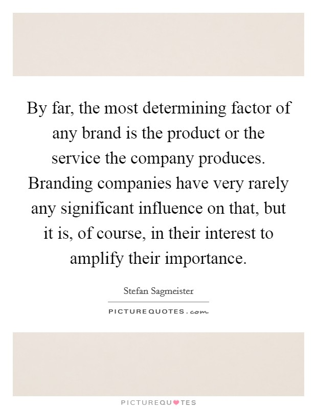 By far, the most determining factor of any brand is the product or the service the company produces. Branding companies have very rarely any significant influence on that, but it is, of course, in their interest to amplify their importance. Picture Quote #1