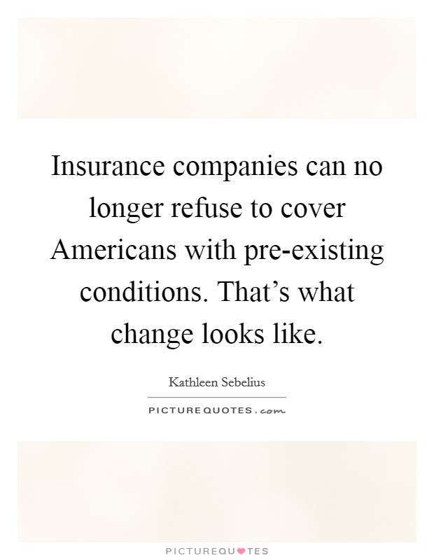 Insurance companies can no longer refuse to cover Americans with pre-existing conditions. That's what change looks like Picture Quote #1