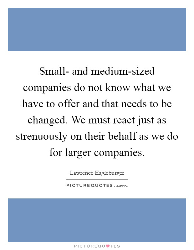 Small- and medium-sized companies do not know what we have to offer and that needs to be changed. We must react just as strenuously on their behalf as we do for larger companies Picture Quote #1