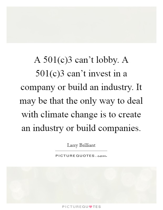 A 501(c)3 can't lobby. A 501(c)3 can't invest in a company or build an industry. It may be that the only way to deal with climate change is to create an industry or build companies Picture Quote #1