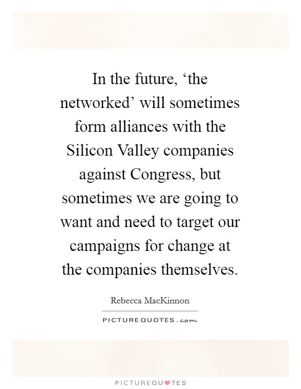 In the future, 'the networked' will sometimes form alliances with the Silicon Valley companies against Congress, but sometimes we are going to want and need to target our campaigns for change at the companies themselves Picture Quote #1