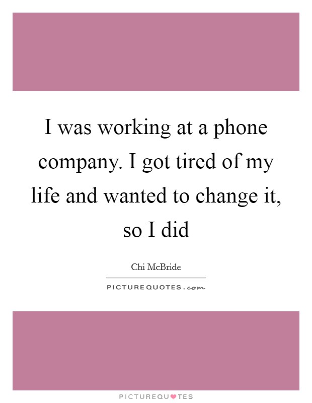 I was working at a phone company. I got tired of my life and wanted to change it, so I did Picture Quote #1