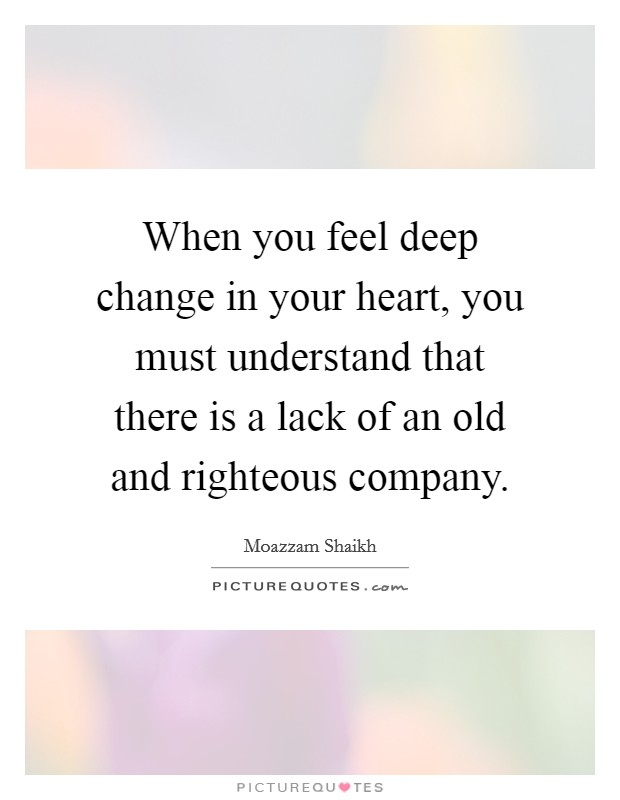When you feel deep change in your heart, you must understand that there is a lack of an old and righteous company Picture Quote #1