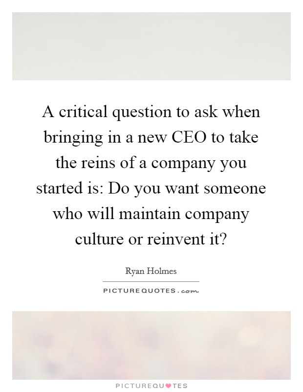 A critical question to ask when bringing in a new CEO to take the reins of a company you started is: Do you want someone who will maintain company culture or reinvent it? Picture Quote #1