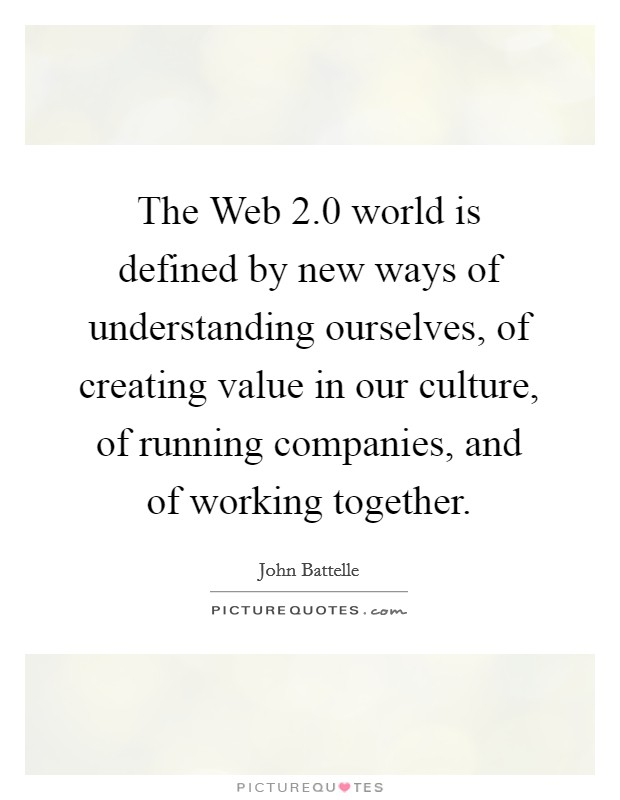 The Web 2.0 world is defined by new ways of understanding ourselves, of creating value in our culture, of running companies, and of working together Picture Quote #1