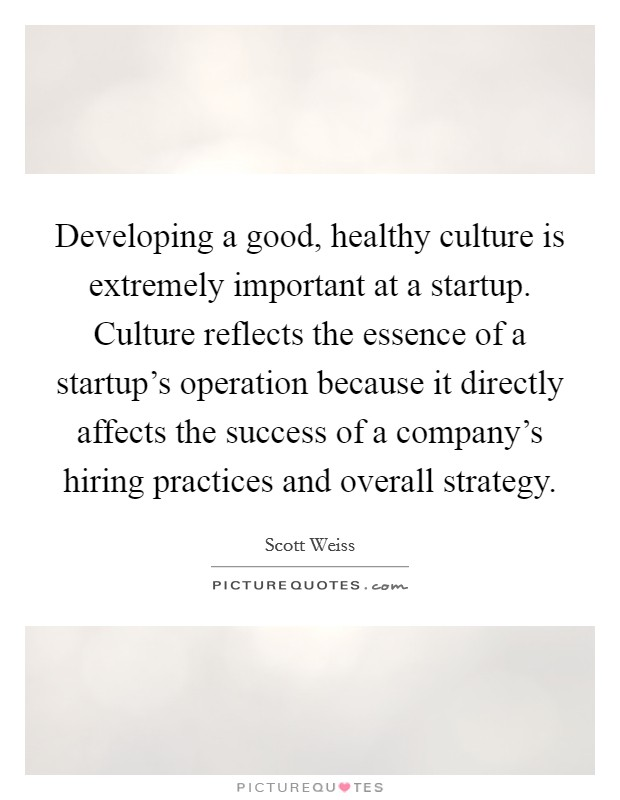 Developing a good, healthy culture is extremely important at a startup. Culture reflects the essence of a startup's operation because it directly affects the success of a company's hiring practices and overall strategy Picture Quote #1