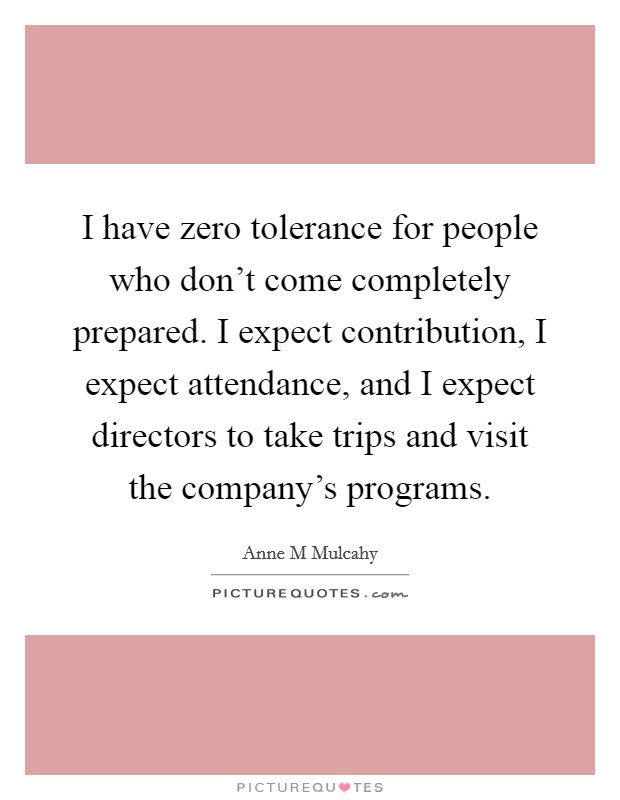 I have zero tolerance for people who don't come completely prepared. I expect contribution, I expect attendance, and I expect directors to take trips and visit the company's programs Picture Quote #1