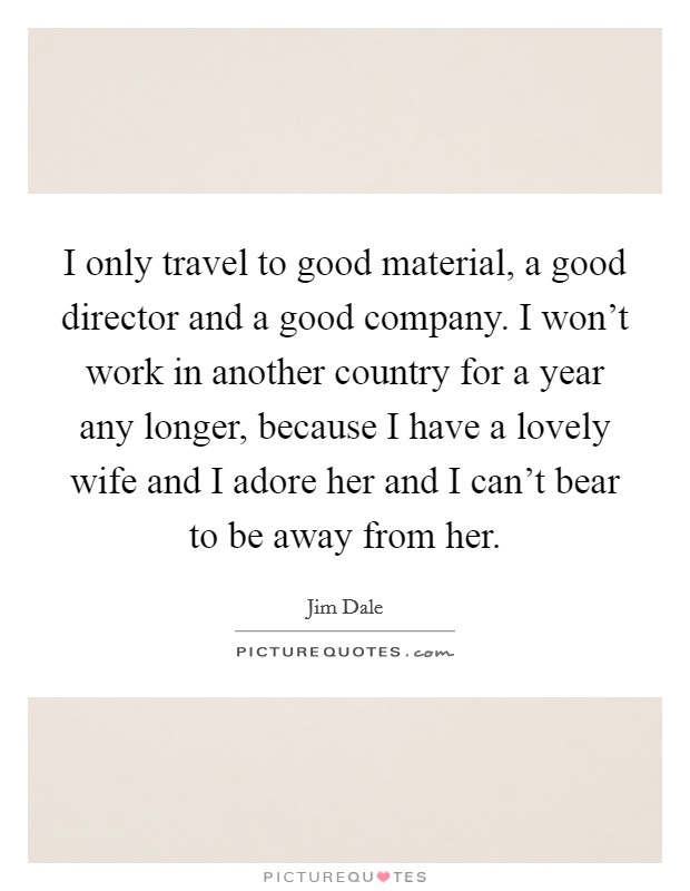 I only travel to good material, a good director and a good company. I won't work in another country for a year any longer, because I have a lovely wife and I adore her and I can't bear to be away from her Picture Quote #1