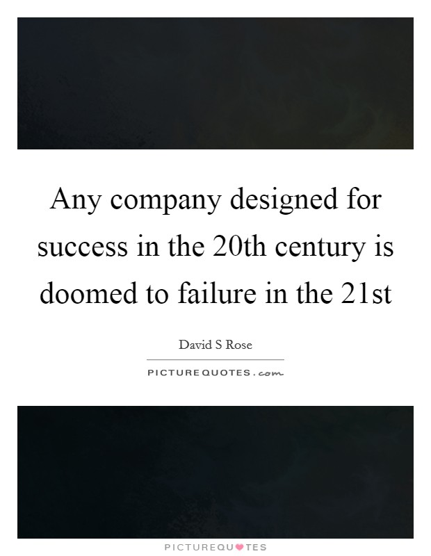 Any company designed for success in the 20th century is doomed to failure in the 21st Picture Quote #1