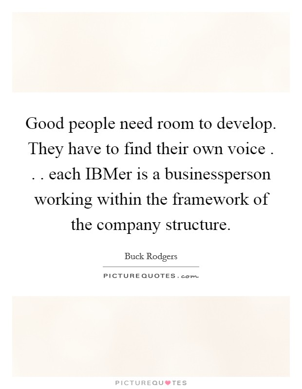 Good people need room to develop. They have to find their own voice . . . each IBMer is a businessperson working within the framework of the company structure Picture Quote #1