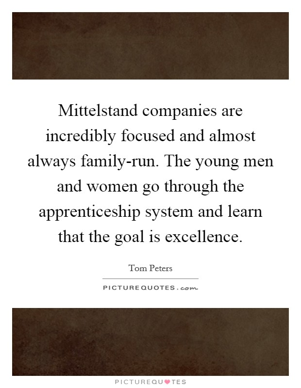 Mittelstand companies are incredibly focused and almost always family-run. The young men and women go through the apprenticeship system and learn that the goal is excellence Picture Quote #1