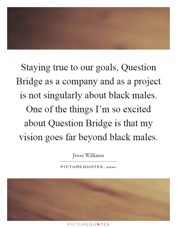 Staying true to our goals, Question Bridge as a company and as a project is not singularly about black males. One of the things I'm so excited about Question Bridge is that my vision goes far beyond black males Picture Quote #1