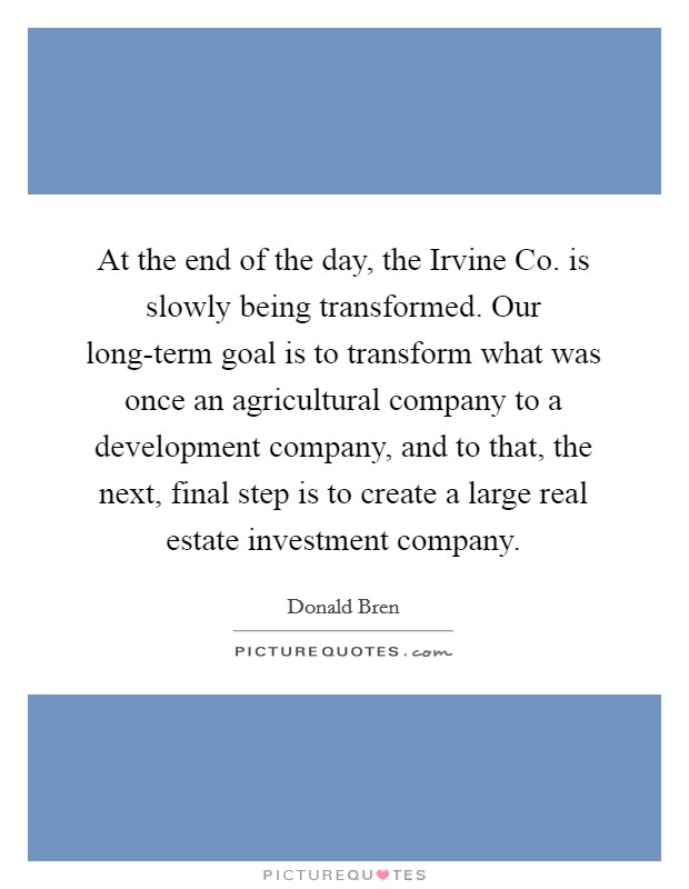 At the end of the day, the Irvine Co. is slowly being transformed. Our long-term goal is to transform what was once an agricultural company to a development company, and to that, the next, final step is to create a large real estate investment company Picture Quote #1